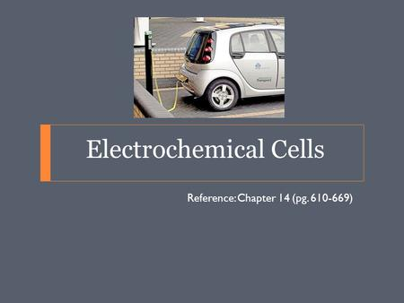 Electrochemical Cells Reference: Chapter 14 (pg. 610-669)