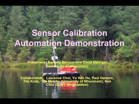 Sensor Calibration Automation Demonstration Presenters: Barbara Benson and David Balsiger (University of Wisconsin) Collaborators: Laurence Choi, Yu Hen.