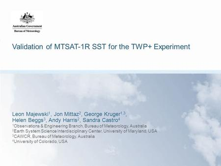 Validation of MTSAT-1R SST for the TWP+ Experiment Leon Majewski 1, Jon Mittaz 2, George Kruger 1,3, Helen Beggs 3, Andy Harris 2, Sandra Castro 4 1 Observations.