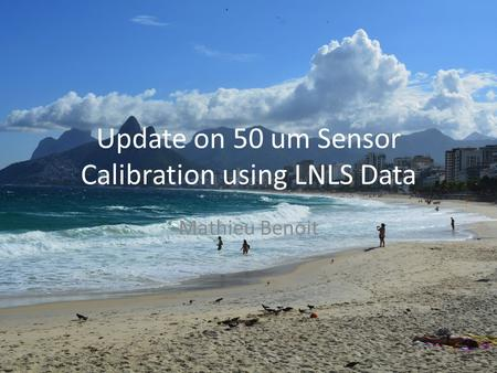 Update on 50 um Sensor Calibration using LNLS Data Mathieu Benoit.