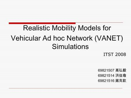 Realistic Mobility Models for Vehicular Ad hoc Network (VANET) Simulations ITST 2008 69821507 高弘毅 69821514 洪佳瑜 69821516 蔣克欽.