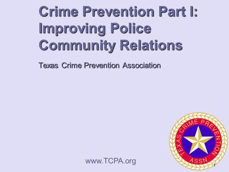 Crime Prevention Part I: Improving Police Community Relations Texas Crime Prevention Association  1.