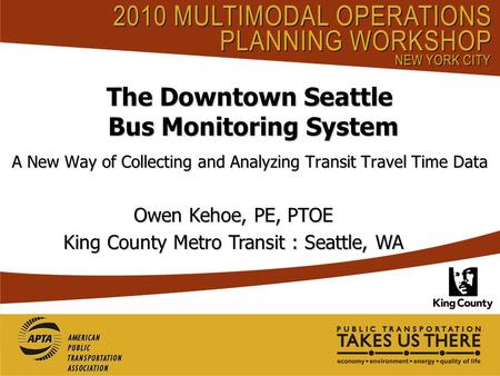 The Downtown Seattle Bus Monitoring System A New Way of Collecting and Analyzing Transit Travel Time Data Owen Kehoe, PE, PTOE King County Metro Transit.