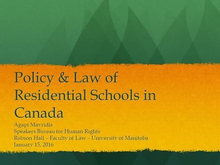 Policy & Law of Residential Schools in Canada Agapi Mavridis Speakers Bureau for Human Rights Robson Hall – Faculty of Law – University of Manitoba January.