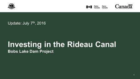 1 Update: July 7 th, 2016 Investing in the Rideau Canal Bobs Lake Dam Project.