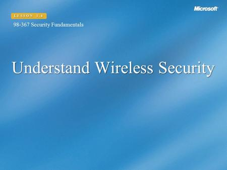 Understand Wireless Security LESSON 1.4 98-367 Security Fundamentals.