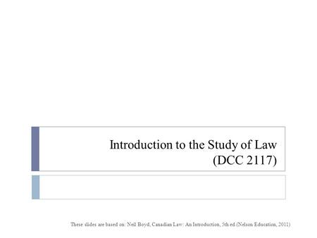 Introduction to the Study of Law (DCC 2117) These slides are based on: Neil Boyd, Canadian Law: An Introduction, 5th ed.(Nelson Education, 2011)