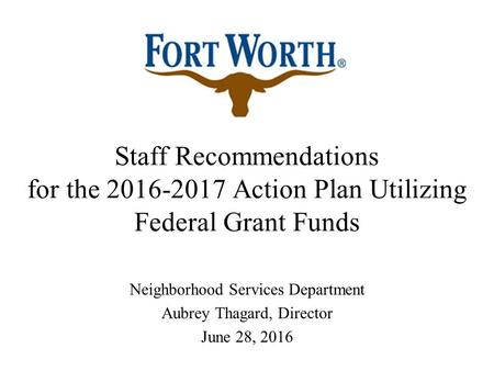 Staff Recommendations for the 2016-2017 Action Plan Utilizing Federal Grant Funds Neighborhood Services Department Aubrey Thagard, Director June 28, 2016.