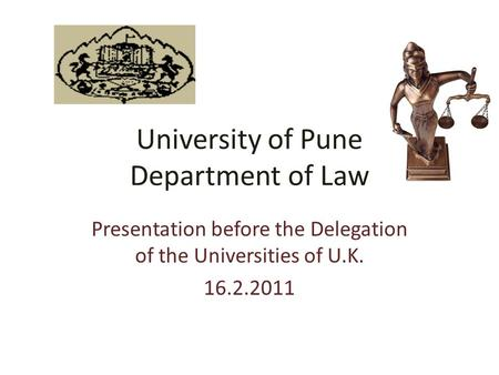 University of Pune Department of Law Presentation before the Delegation of the Universities of U.K. 16.2.2011.