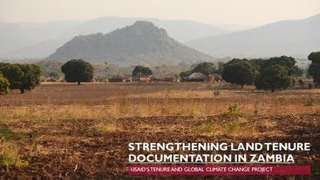 STRENGTHENING LAND TENURE DOCUMENTATION IN ZAMBIA USAID'S TENURE AND GLOBAL CLIMATE CHANGE PROJECT.