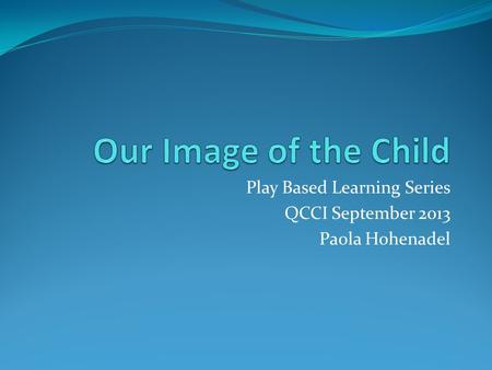 Play Based Learning Series QCCI September 2013 Paola Hohenadel.