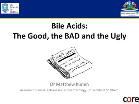 Bile Acids: The Good, the BAD and the Ugly Dr Matthew Kurien Academic Clinical Lecturer in Gastroenterology, University of Sheffield.