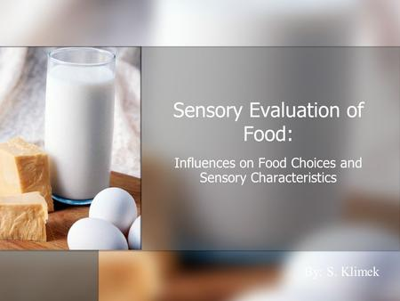 Sensory Evaluation of Food: Influences on Food Choices and Sensory Characteristics By: S. Klimek.