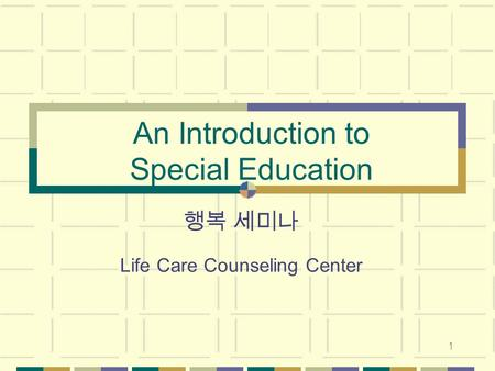 1 An Introduction to Special Education 행복 세미나 Life Care Counseling Center.