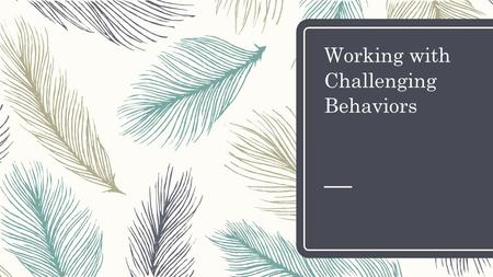 Working with Challenging Behaviors. Behavior Basics – All children exhibit behaviors – Behavior is communication – There is always a reason for challenging.