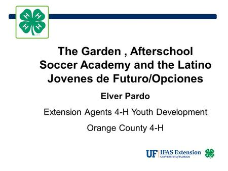 The Garden, Afterschool Soccer Academy and the Latino Jovenes de Futuro/Opciones Elver Pardo Extension Agents 4-H Youth Development Orange County 4-H.