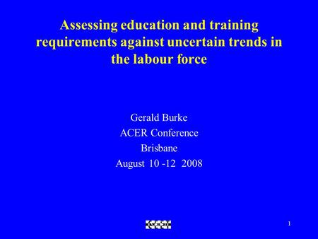 CEET1 Assessing education and training requirements against uncertain trends in the labour force Gerald Burke ACER Conference Brisbane August 10 -12 2008.