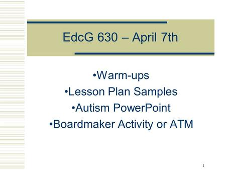 1 Warm-ups Lesson Plan Samples Autism PowerPoint Boardmaker Activity or ATM EdcG 630 – April 7th.