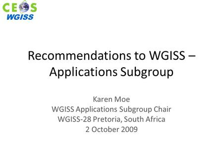 WGISS Recommendations to WGISS – Applications Subgroup Karen Moe WGISS Applications Subgroup Chair WGISS-28 Pretoria, South Africa 2 October 2009.
