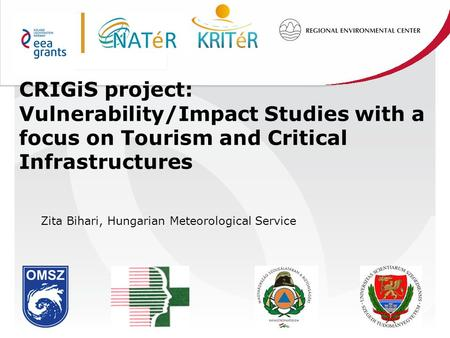 CRIGiS project: Vulnerability/Impact Studies with a focus on Tourism and Critical Infrastructures Zita Bihari, Hungarian Meteorological Service.