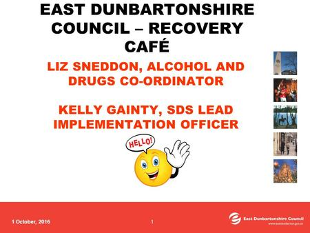 1 October, 2016 LIZ SNEDDON, ALCOHOL AND DRUGS CO-ORDINATOR KELLY GAINTY, SDS LEAD IMPLEMENTATION OFFICER EAST DUNBARTONSHIRE COUNCIL – RECOVERY CAFÉ 1.