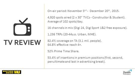 "TV REVIEW On-air period: November 3 rd - December 20 th, 2015. 4,920 spots aired (2 x 30"" TVCs - Constructor & Student). Average of 102 spots/day. 16 channels."