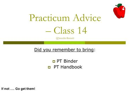 Practicum Advice – Class Barnett Did you remember to bring:  PT Binder  PT Handbook If not …. Go get them!