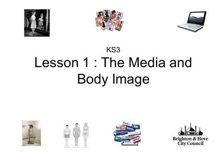 KS3 Lesson 1 : The Media and Body Image. Aim: To explore the influence of the media on young people: considering body image, attitudes, gender stereotyping.