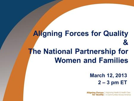Click to add title Aligning Forces for Quality & The National Partnership for Women and Families March 12, 2013 2 – 3 pm ET.