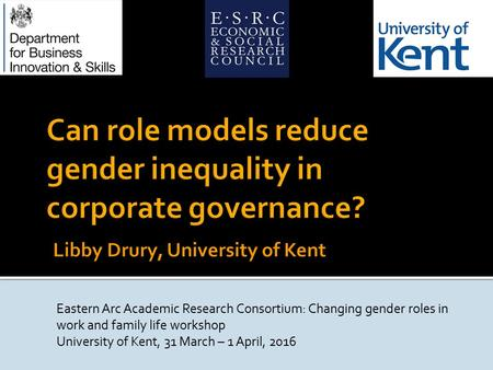 Eastern Arc Academic Research Consortium: Changing gender roles in work and family life workshop University of Kent, 31 March – 1 April, 2016.