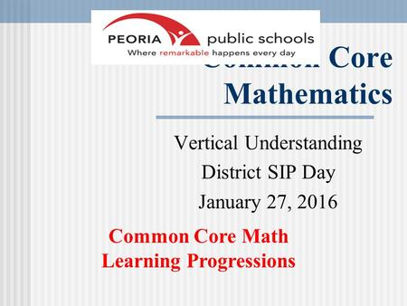 Common Core Mathematics Vertical Understanding District SIP Day January 27, 2016 Common Core Math Learning Progressions.