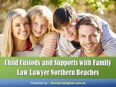 Child Custody and Supports with Family Law Lawyer Northern Beaches Presented by – DoolanCallaghan.com.au.