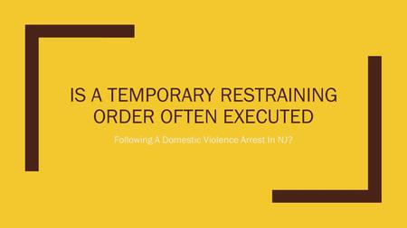 IS A TEMPORARY RESTRAINING ORDER OFTEN EXECUTED Following A Domestic Violence Arrest In NJ?