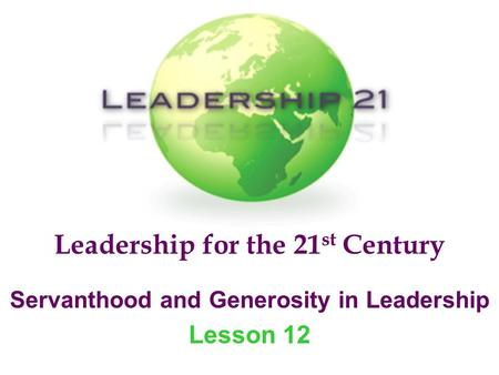 Leadership for the 21 st Century Servanthood and Generosity in Leadership Lesson 12.