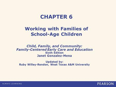 CHAPTER 6 Working with Families of School-Age Children Child, Family, and Community: Family-Centered Early Care and Education Sixth Edition Janet Gonzalez-Mena.