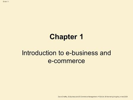 Dave Chaffey, E-Business and E-Commerce Management, 4 th Edition, © Marketing Insights Limited 2009 Slide 1.1 Chapter 1 Introduction to e-business and.