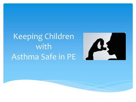"Keeping Children with Asthma Safe in PE.  A chronic lung disease that affects the airways  Causes inflammation  Reacts to ""triggers""  Results in insufficient."