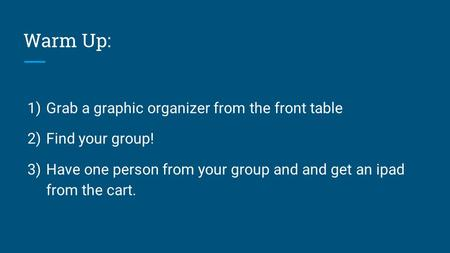 Warm Up: 1) Grab a graphic organizer from the front table 2) Find your group! 3) Have one person from your group and and get an ipad from the cart.