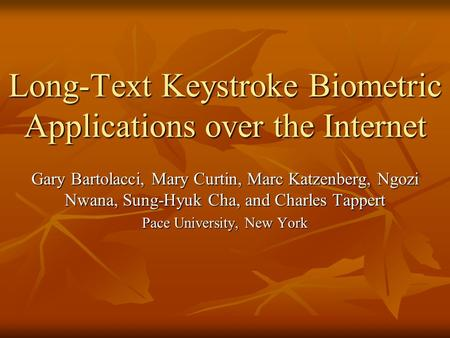 Long-Text Keystroke Biometric Applications over the Internet Gary Bartolacci, Mary Curtin, Marc Katzenberg, Ngozi Nwana, Sung-Hyuk Cha, and Charles Tappert.