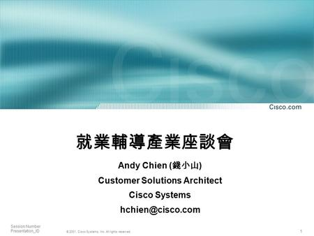 1 © 2001, Cisco Systems, Inc. All rights reserved. Session Number Presentation_ID 就業輔導產業座談會 Andy Chien ( 錢小山 ) Customer Solutions Architect Cisco Systems.