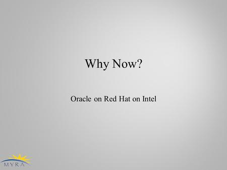 Why Now? Oracle on Red Hat on Intel. Introduction ● PRINCE2 Project Managers are addicted to love business cases ● MYRA loves UNIX ● I was assigned to.