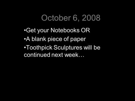 October 6, 2008 Get your Notebooks OR A blank piece of paper Toothpick Sculptures will be continued next week…