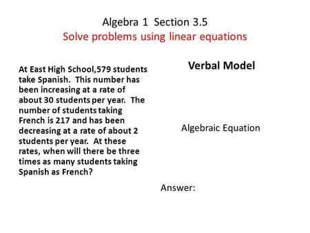 Algebra 1 Section 3.5 Solve problems using linear equations At East High School,579 students take Spanish. This number has been increasing at a rate of.