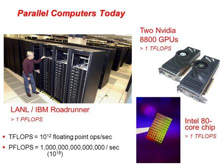 Parallel Computers Today LANL / IBM Roadrunner > 1 PFLOPS Two Nvidia 8800 GPUs > 1 TFLOPS Intel 80- core chip > 1 TFLOPS  TFLOPS = 10 12 floating point.