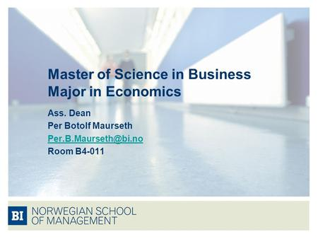 Master of Science in Business Major in Economics Ass. Dean Per Botolf Maurseth Room B4-011.