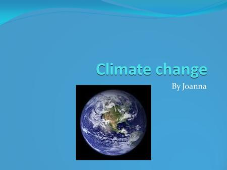 Climate change By Joanna. Introduction Climate change (otherwise known as global warming) is when the earth is heated up by greenhouse gasses.