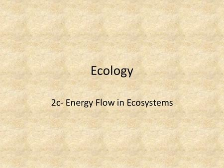 Ecology 2c- Energy Flow in Ecosystems. Ecosystem Requirements #1 - Continuous supply of energy #2 – A flow of energy from one population to another.
