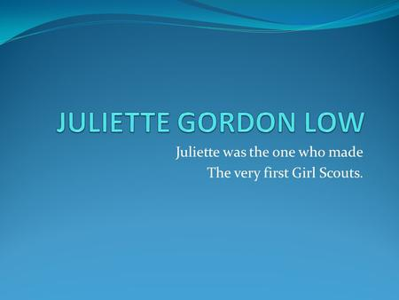 Juliette was the one who made The very first Girl Scouts.