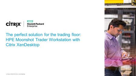 V2 March © 2015 Citrix | Confidential The perfect solution for the trading floor: HPE Moonshot Trader Workstation with Citrix XenDesktop.