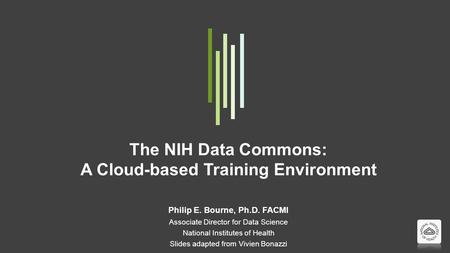 The NIH Data Commons: A Cloud-based Training Environment Philip E. Bourne, Ph.D. FACMI Associate Director for Data Science National Institutes of Health.